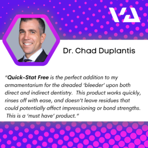 """Quick-Stat Free is the perfect addition to my armamentarium for the dreaded 'bleeder' upon both direct and indirect dentistry. This product works quickly, rinses off with ease, and doesn't leave residues that could potentially affect impressioning or bond strengths. This is a 'must have' product."""