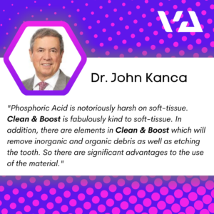 Phosphoric Acid is notoriously harsh on soft-tissue. Clean & Boost is fabulously kind to soft-tissue. In addition, there are elements in Clean & Boost which will remove inorganic and organic debris as well as etching the tooth. So there are significant advantages to the use of the material