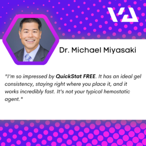 """I'm so impressed by QuickStat FREE. It has an ideal gel consistency, staying right where you place it, and it works incredibly fast. It's not your typical hemostatic agent."""