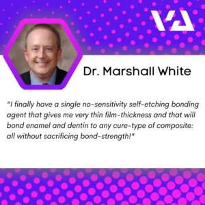 """I finally have a single no-sensitivity self-etching bonding agent that gives me very thin film-thickness and that will bond enamel and dentin to any cure-type of composite: all without sacrificing bond-strength!"""