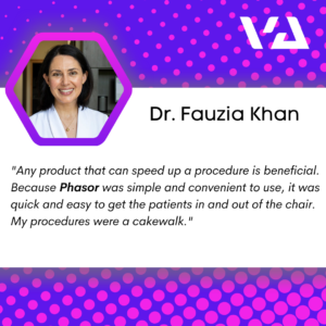 """""""Any product that can speed up a procedure is beneficial. Because Phasor was simple and convenient to use, it was quick and easy to get the patients in and out of the chair. My procedures were a cakewalk."""""""